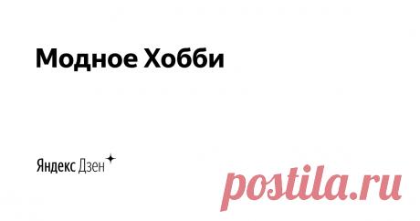 """Модное Хобби   Яндекс Дзен Канал """"Модное хобби"""" - для тех кто любить вязать! Подписывайтесь на мой канал и вас ждет много интересного. для писем  tasha.derkatch@yandex.ru"""