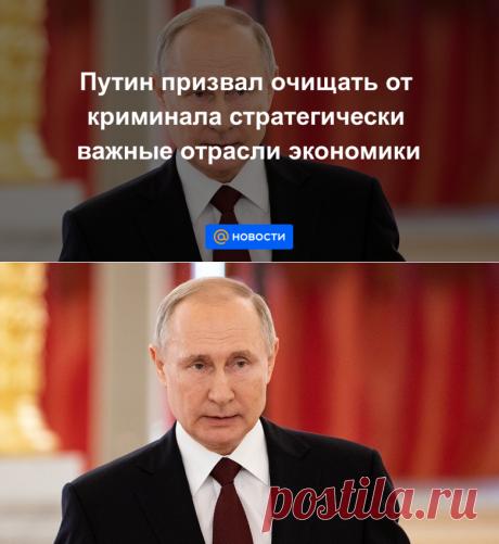 Путин призвал очищать от криминала стратегически важные отрасли экономики - Новости Mail.ru