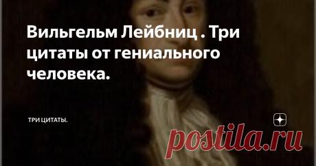 Вильгельм Лейбниц . Три цитаты от гениального человека. Лейбниц Готфрид Вильгельм  был не просто гением,  его всеобьемлющие познания говорят о его сверх гениальности, он один из немногих людей когда-либо живших в нашем мире, которые оставили после себя труды во многих областях науки. Лейбниц родился в 1646 году в семье профессора университета в городе Лейпциге. Он и   гениальный математик и доктор права, он истриограф. Лейбниц трижды встречался с