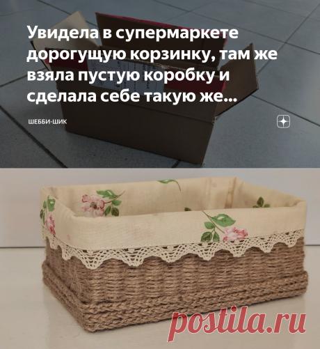 Увидела в супермаркете дорогущую корзинку, там же взяла пустую коробку и сделала себе такую же бесплатно   Шебби-Шик   Яндекс Дзен