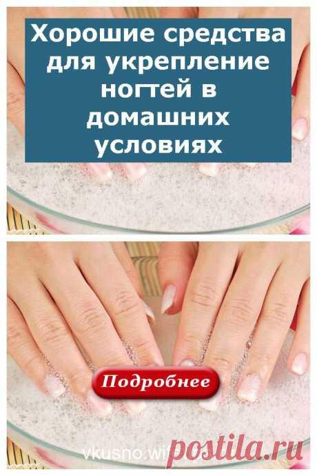 Хорошие средства для укрепление ногтей в домашних условиях - vkusno