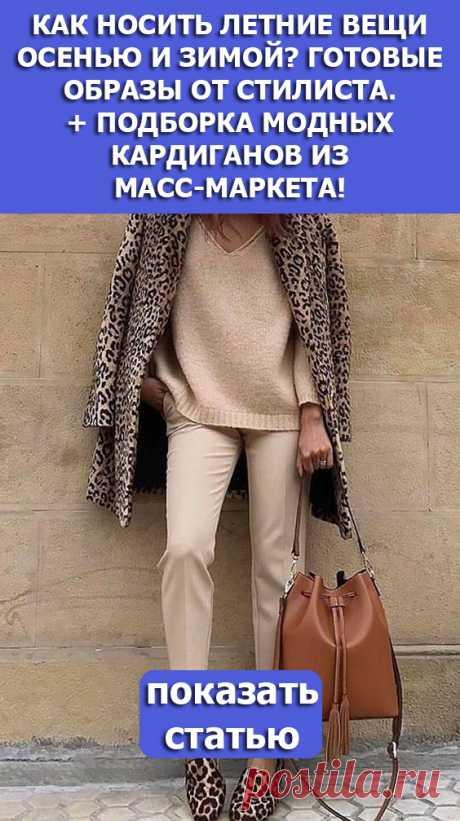 СМОТРИТЕ: Как носить летние вещи осенью и зимой? Готовые образы от стилиста. + Подборка модных кардиганов из масс-маркета!