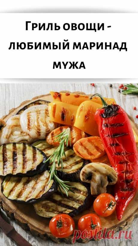 Гриль овощи — любимый маринад мужа - Советы для женщин