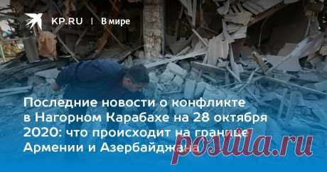 Последние новости о конфликте в Нагорном Карабахе на 28 октября 2020: что происходит на границе Армении и Азербайджана Мы собрали последние новости о конфликте в Нагорном Карабахе на 28 октября 2020 года
