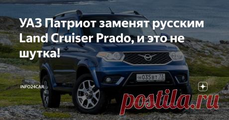 УАЗ Патриот заменят русским Land Cruiser Prado, и это не шутка! На этот год анонсирован выпуск нового поколения «Патриотов».
