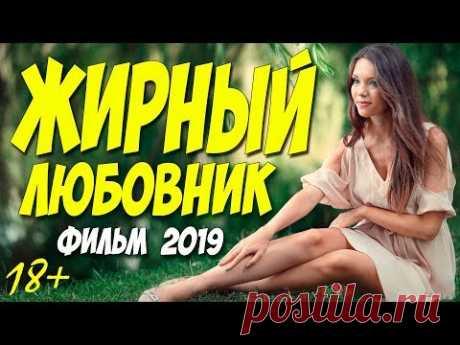 Фильм 2019 потрусил животом!! ** ЖИРНЫЙ ЛЮБОВНИК ** Русские мелодрамы 2019 новинки HD 1080P