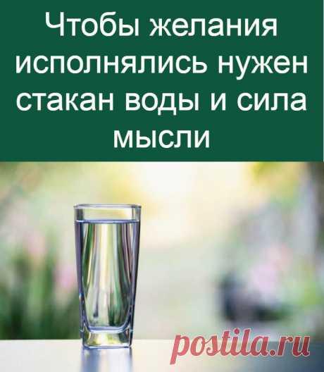 Чтобы желания исполнялись нужен стакан воды и сила мысли