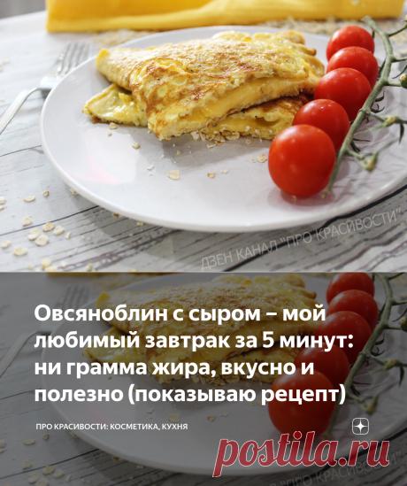 Овсяноблин с сыром – мой любимый завтрак за 5 минут: ни грамма жира, вкусно и полезно (показываю рецепт) | ПРО красивости: косметика, кухня | Яндекс Дзен