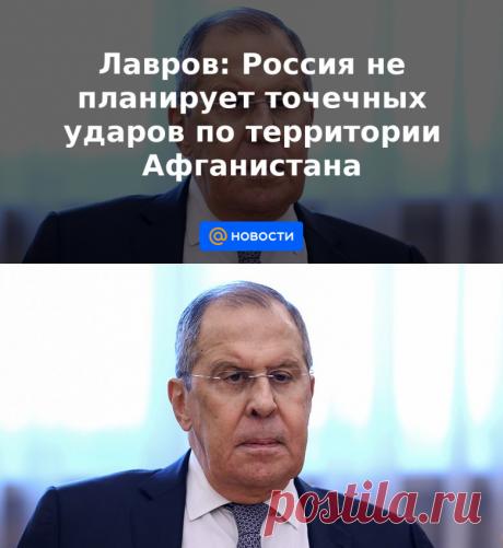 Лавров: Россия не планирует точечных ударов по территории Афганистана - Новости Mail.ru