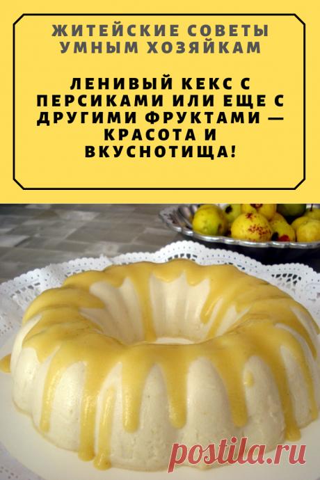 Ленивый кекс с персиками или еще с другими фруктами — красота и вкуснотища! | Житейские Советы