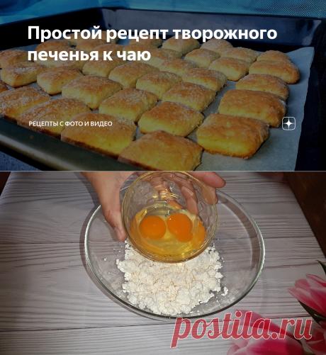 Простой рецепт творожного печенья к чаю | Рецепты с фото и видео | Яндекс Дзен