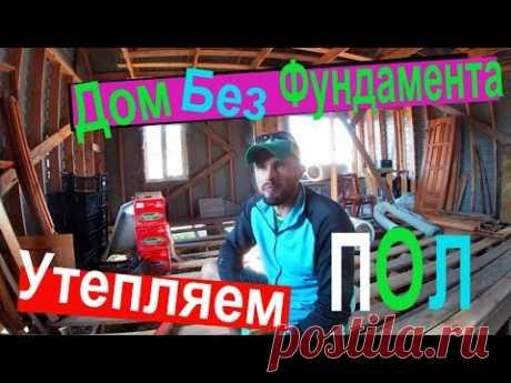 Дом без фундамента!!!/ Утепляем пол!!!/Каркасный дом!!! - YouTube