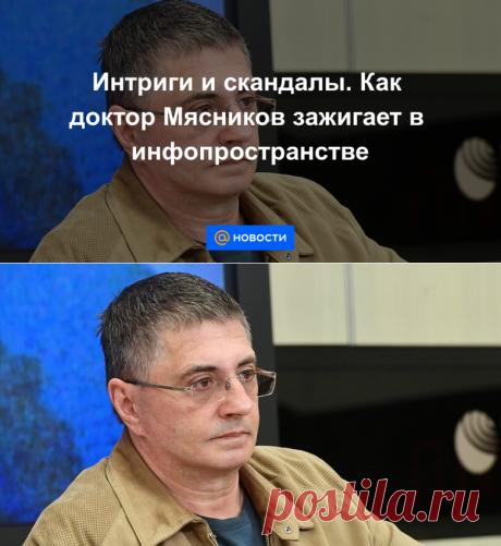 Интриги и скандалы. Как доктор Мясников зажигает в инфопространстве - Новости Mail.ru