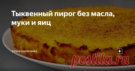 Тыквенный пирог без масла, муки и яиц Этот манник не оставит равнодушным даже тех, кто тыкву не ест. Очень легкий, ароматный и очень вкусный!