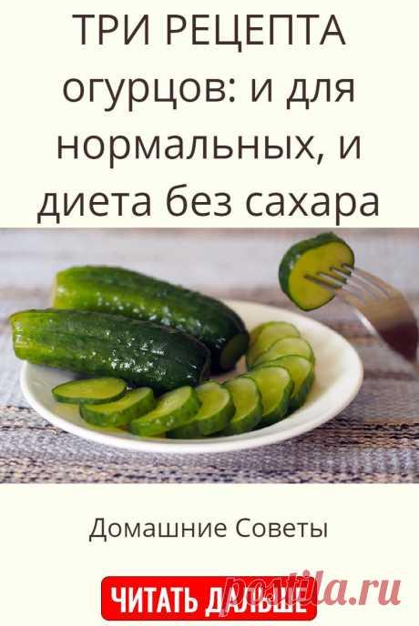 ТРИ РЕЦЕПТА огурцов: и для нормальных, и диета без сахара