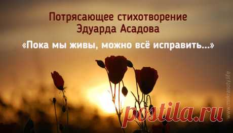 Пока мы живы, можно все исправить… Все осознать, раскаяться… Простить. Врагам не мстить, любимым не лукавить, Друзей, что оттолкнули, возвратить…Пока мы живы, можно оглянуться… Увидеть путь, с которого сошли. От страшных снов очнувшись, оттолкнуться От пропасти, к которой подошли.Пока мы живы… Многие ль сумели Остановить любимых, что ушли? Мы их простить при жизни не успели, А попросить прощения, — Не смогли… Когда они уходят в тишину, Туда, откуда точно нет возврата, Поро...