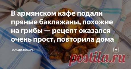 В армянском кафе подали пряные баклажаны, похожие на грибы — рецепт оказался очень прост, повторила дома