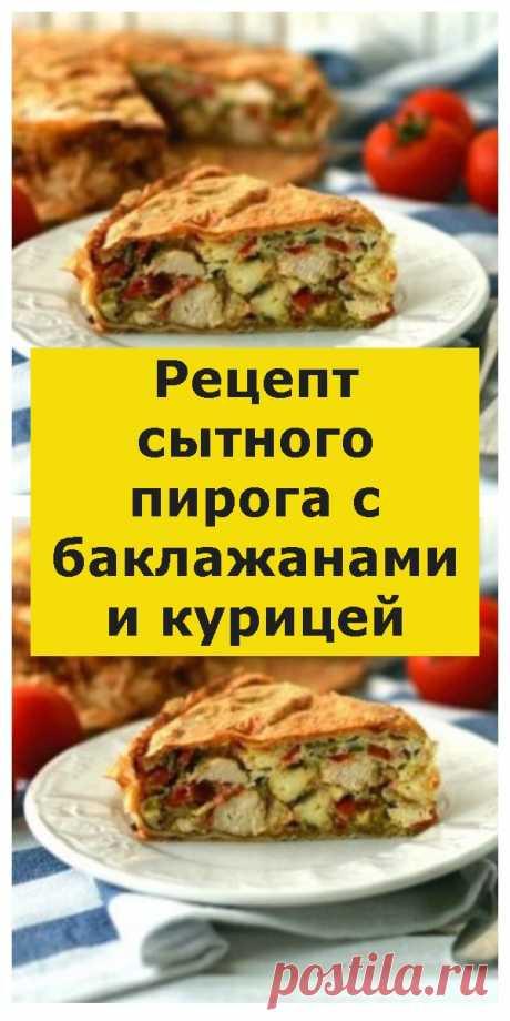 Рецепт сытного пирога с баклажанами и курицей - Всем на заметку!