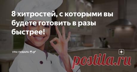 8 хитростей, с которыми вы будете готовить в разы быстрее! И проводить на кухне значительно меньше времени.