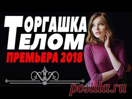 ПРЕМЬЕРА 2018 ВЫНЕСЛА ЖЕНЩИН [ ТОРГАШКА ТЕЛОМ ] Русские мелодрамы 2018 новинки, фильмы 2018 HD