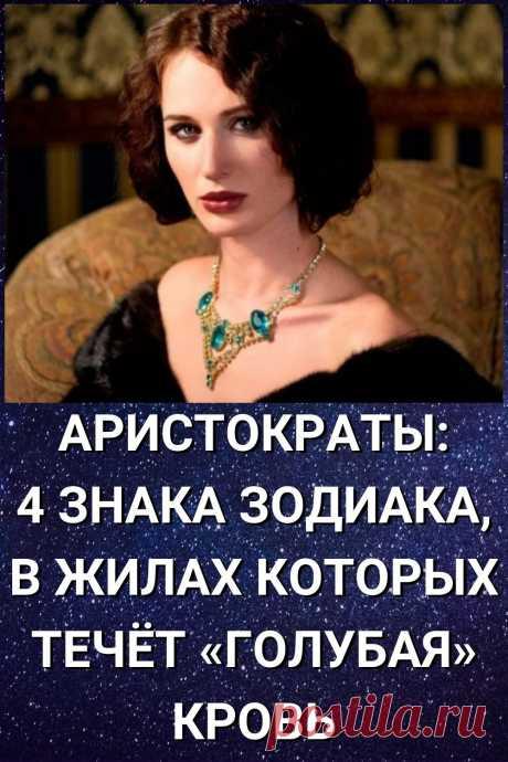 Аристократы: 4 знака Зодиака, в жилах которых течет «голубая» кровь