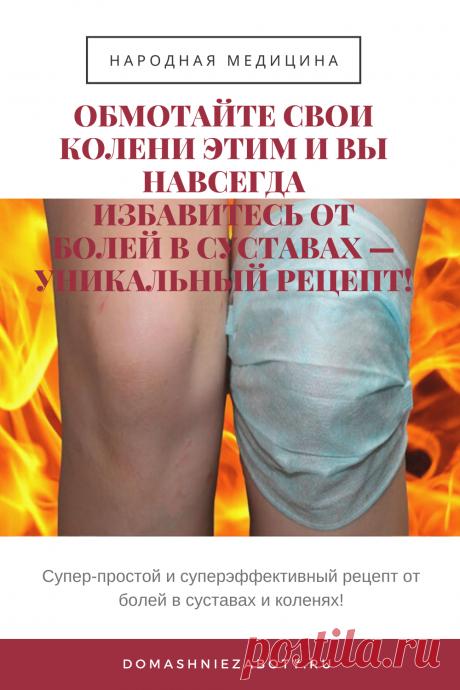 ОБМОТАЙТЕ СВОИ КОЛЕНИ ЭТИМ И ВЫ НАВСЕГДА ИЗБАВИТЕСЬ ОТ БОЛЕЙ В СУСТАВАХ — УНИКАЛЬНЫЙ РЕЦЕПТ! — domashniezaboty.ru