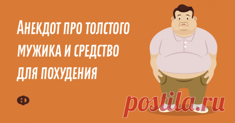 Анекдот про толстого мужика исредство для похудения Очень полный мужчина приходит кврачу-диетологу иговорит:—Доктор, яуже всё перепробовал! Диеты всякие, упражнения… Ничего непомогает! Помогите