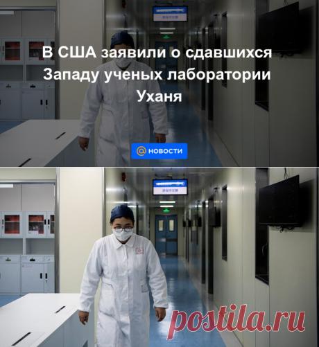 В США заявили о сдавшихся Западу ученых лаборатории Уханя - Новости Mail.ru