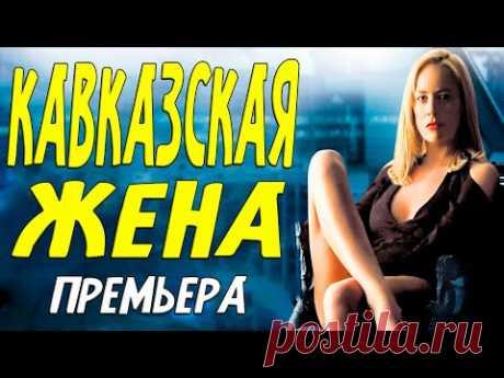 Этот фильм любовная бомба! [ КАВКАЗСКАЯ ЖЕНА ] Русские мелодрамы новинки.