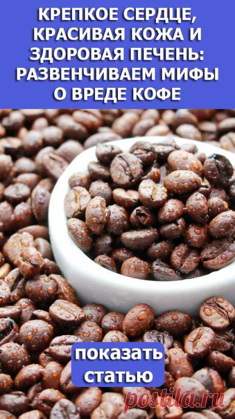 Смотрите! Крепкое сердце красивая кожа и здоровая печень: развенчиваем мифы о вреде кофе