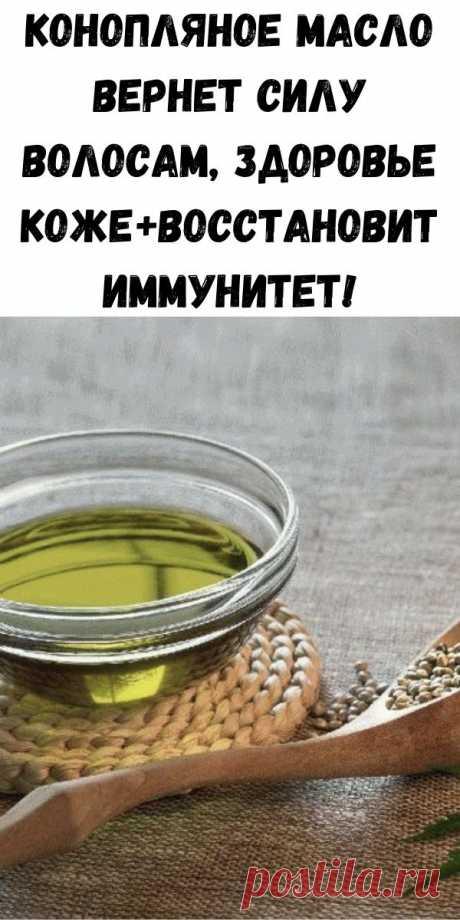 Конопляное масло вернет силу волосам, здоровье коже+восстановит иммунитет! - Полезные советы красоты