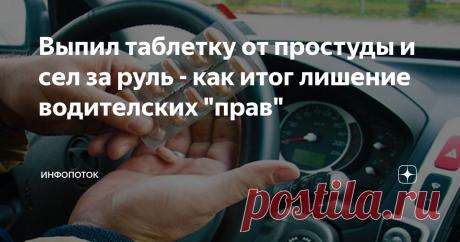 """Выпил таблетку от простуды и сел за руль - как итог лишение водителских """"прав"""" Если Вы думали, что лишиться водительского удостоверения можно только за езду в состоянии наркотического или алкогольного опьянения, то Вы сильно ошибаетесь."""