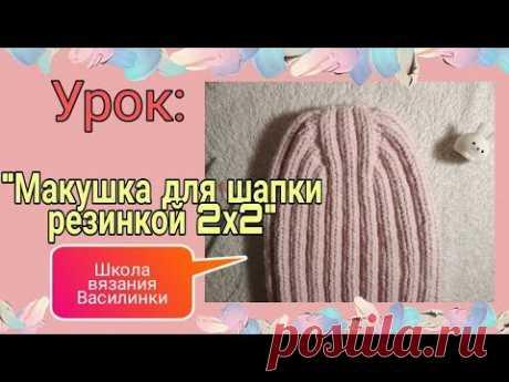 Макушка для шапки резинкой 2х2 /как связать и закрыть макушку модной удлиненной шапки /Уроки вязания