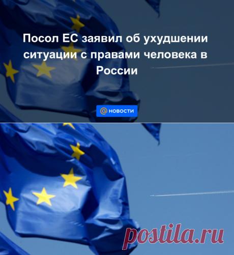 Посол ЕС заявил об ухудшении ситуации с правами человека в России - Новости Mail.ru