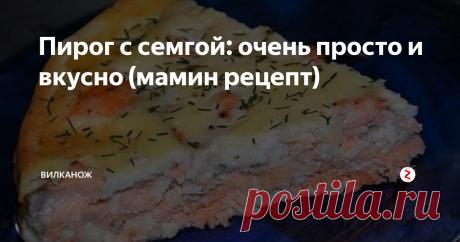 Пирог с семгой: очень просто и вкусно (мамин рецепт) Простой и очень вкусный рыбный пирог. Готовим быстрый пирог с красной рыбой