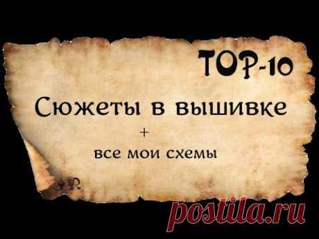 TOP 10* СЮЖЕТЫ В ВЫШИВКЕ* И ВСЕ МОИ АВТОРСКИЕ СХЕМЫ