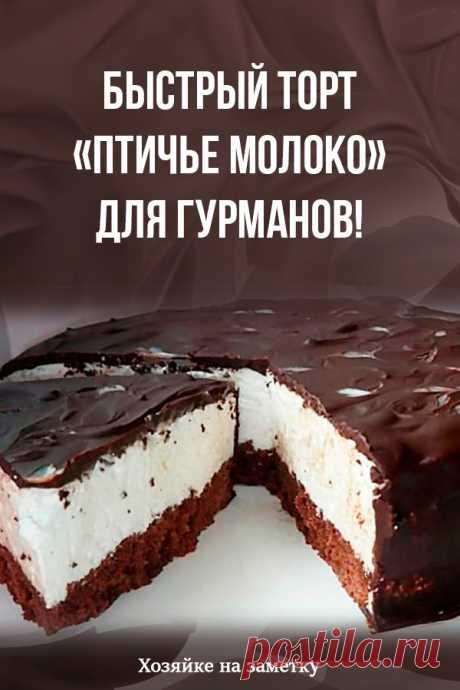 Быстрый торт «Птичье молоко» для гурманов!