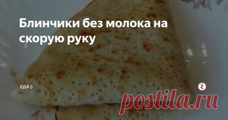 Блинчики без молока на скорую руку | Еда :) | Яндекс Дзен