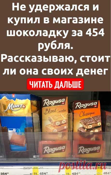 Не удержался и купил в магазине шоколадку за 454 рубля. Рассказываю, стоит ли она своих денег
