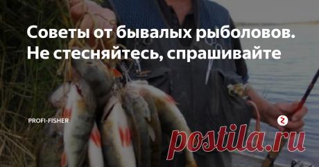 Советы от бывалых рыболовов. Не стесняйтесь, спрашивайте На водоемах постоянно обращаешь внимание на опытных рыболовов, которые намного лучше вас ловят рыбу.