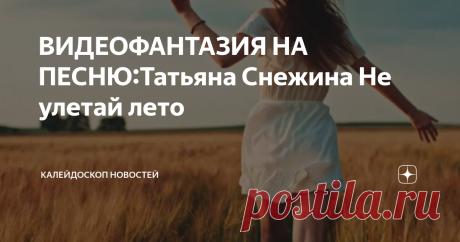 ВИДЕОФАНТАЗИЯ НА ПЕСНЮ:Татьяна Снежина Не улетай лето
