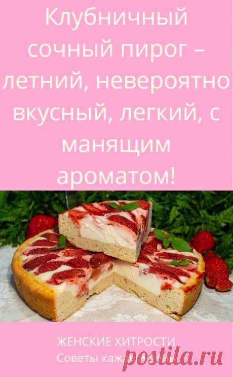 Клубничный сочный пирог – летний, невероятно вкусный, легкий, с манящим ароматом!