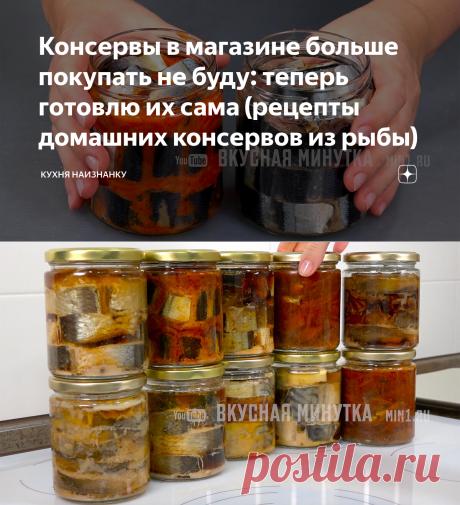 Консервы в магазине больше покупать не буду: теперь готовлю их сама (рецепты домашних консервов из рыбы) | Кухня наизнанку | Яндекс Дзен