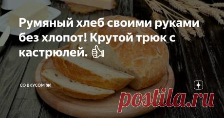 Румяный хлеб своими руками без хлопот! Крутой трюк с кастрюлей. 👍