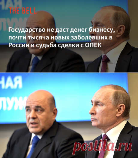 Государство не даст денег бизнесу, почти тысяча новых заболевших в России и судьба сделки с ОПЕК — The Bell