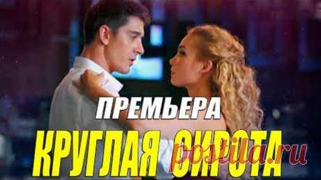 Красотой взорвала интернет!! - КРУГЛАЯ СИРОТА - Русские мелодрамы 2021 новинки онлайн