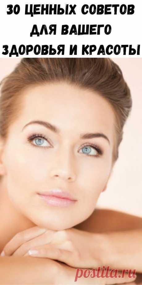 30 ценных советов для вашего здоровья и красоты - Советы для тебя