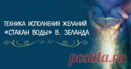 ТЕХНИКА ИСПОЛНЕНИЯ ЖЕЛАНИЙ «СТАКАН ВОДЫ» ВАДИМА ЗЕЛАНДА ~ Трансерфинг реальности