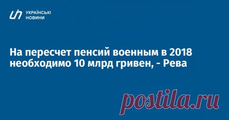 На пересчет пенсий военным в 2018 необходимо 10 млрд гривен, - Рева Министр социальной политики Андрей Рева заявляет, что на пересчет пенсий военнослужащим в 2018 году необходимо 10 млрд гривен, в 2019 году - 17 млрд гривен. Об