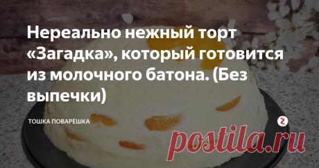 Нереально нежный торт «Загадка», который готовится из молочного батона. (Без выпечки)